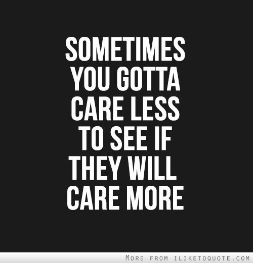 Sometimes you gotta care less to see if they will care more