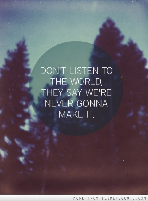 Don't listen to the world, they say we're never gonna make it.