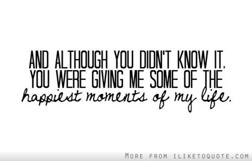 And although you didn't know it, you were giving me some of the happiest moments of my life.