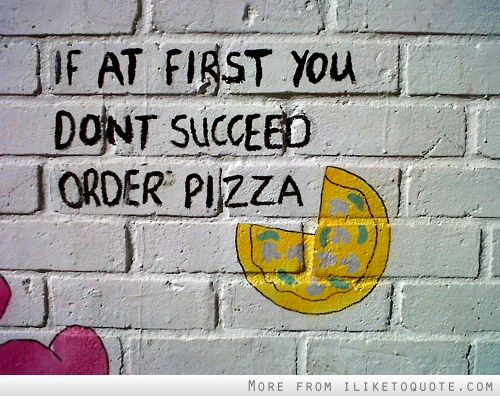 If at first you don't succeed, order pizza.
