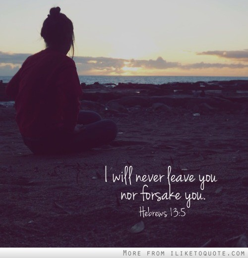 I will never leave you nor forsake you. Hebrews 13:5