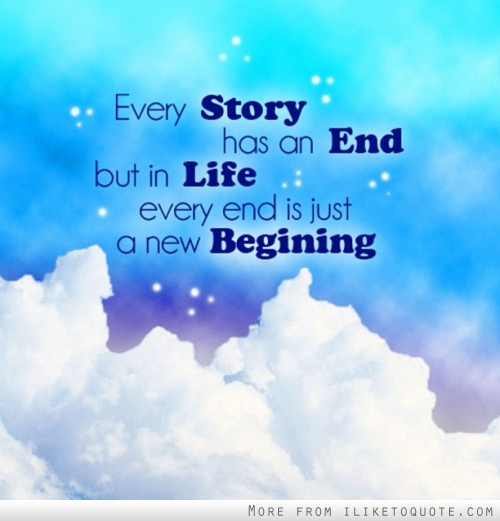 Every story has an end, but in life, every end is just a new beginning.