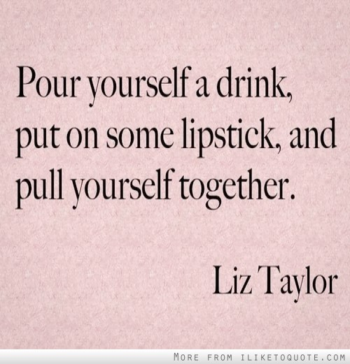 Pour yourself a drink, put on some lipstick, and pull yourself together