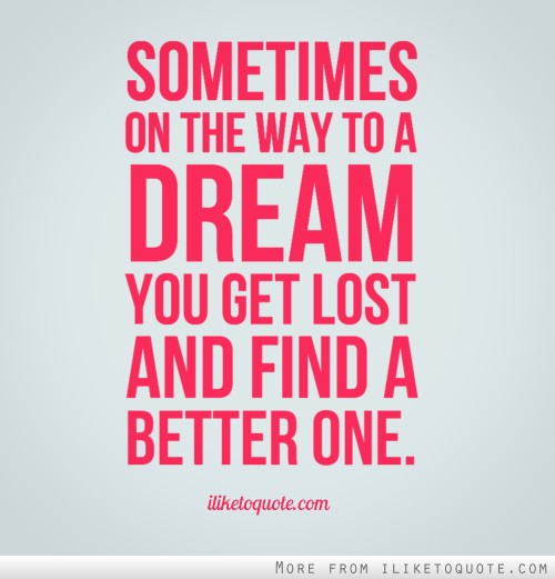 Sometimes on the way to a dream, you get lost and find a better one.
