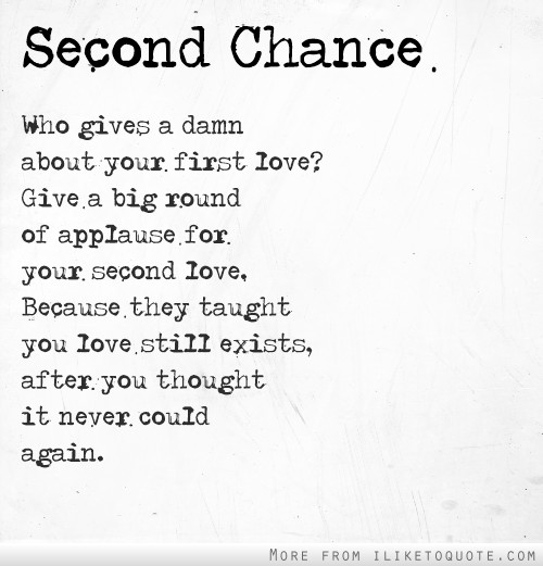 Second chance. Give a big round of applause for your second love. They taught you love still exists, after you thought it never could again.