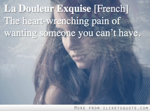 La Douleur Exquise. French. The heart wrenching pain of wanting someone you can't have.