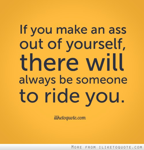 If you make an ass out of yourself, there will always be someone to ride you