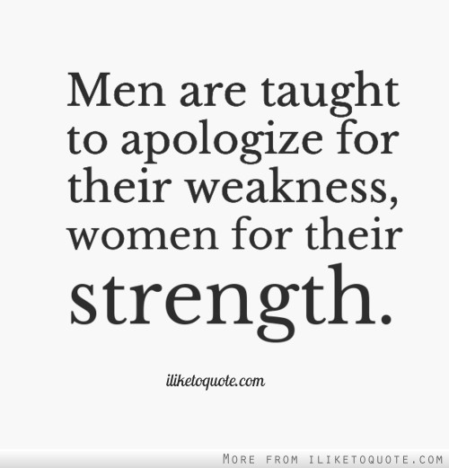 Men are taught to apologize for their weakness, women for their strength.