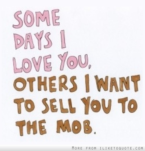 Some days I love you, others I want to sell you to the mob