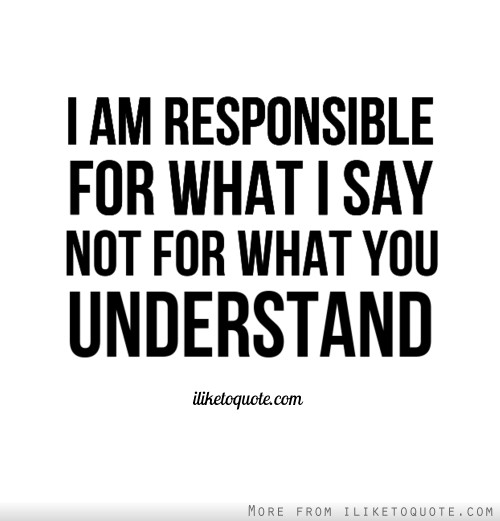 I am responsible for what I say, not for what you understand