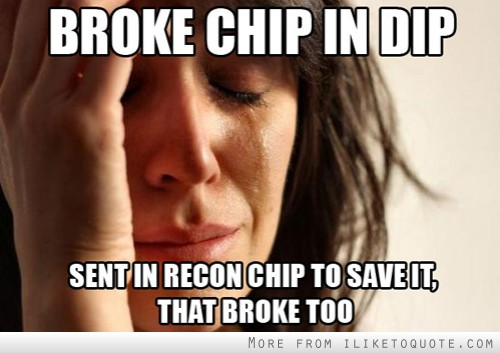 Broke chip in dip, sent in recon chip to save it, that broke too