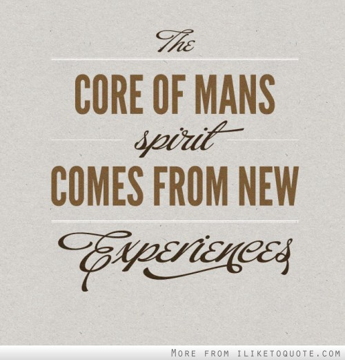 The core of man's spirit comes from new experiences