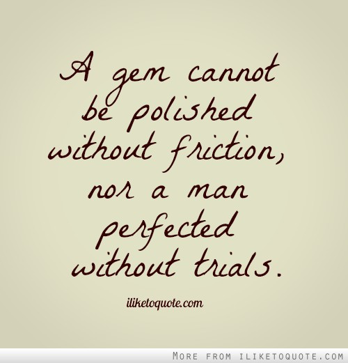 A gem cannot be polished without friction, nor a man perfected without trials.