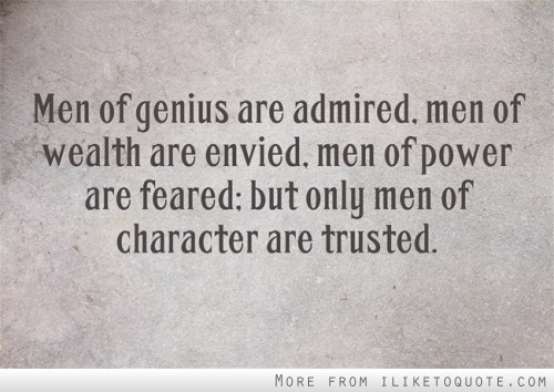 Men of genius are admired, men of wealth are envied, men of power are feared; but only men of character are trusted.