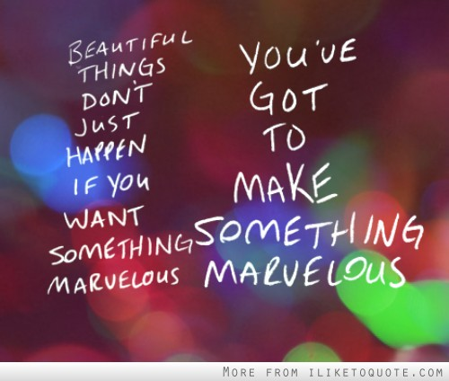 Beautiful things don't just happen if you want something marvelous. You've got to make something marvelous.
