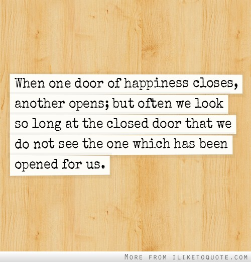 When one door of happiness closes, another opens; but often we look so long at the closed door that we do not see the one which has been opened for us