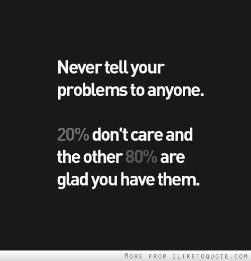 Never tell your problems to anyone. 20 percent don't care and the other 80 percent are glad you have them.