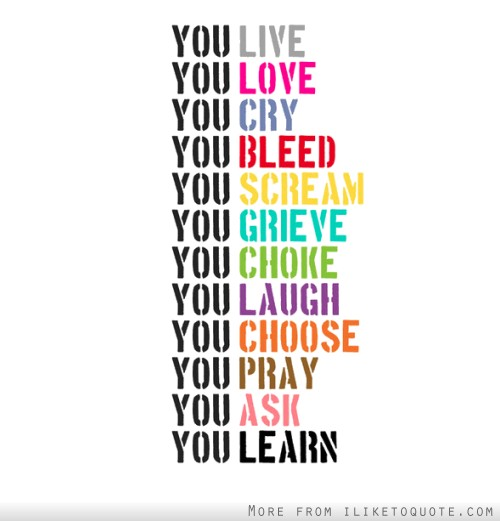 You live, love, cry, bleed, scream, grieve, choke, laugh, choose, pray, ask, learn.