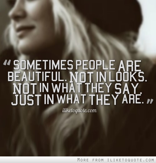 Sometimes people are beautiful. Not in looks. Not in what they say. Just in what they are