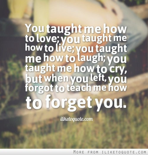 You taught me how to love; you taught me how to live; you taught me how to laugh.