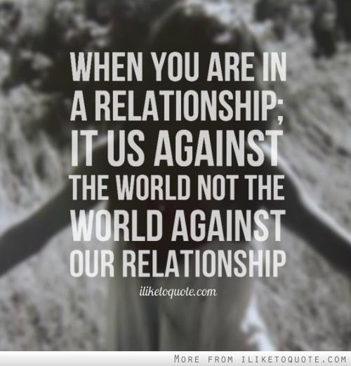 When you are in a relationship; it us against the world not the world against our relationship.