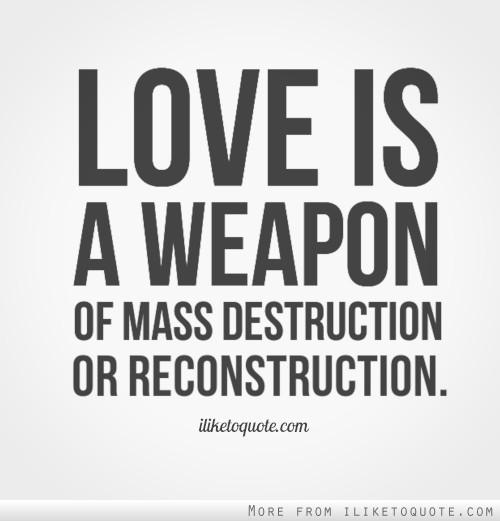 Love is a weapon of mass destruction or reconstruction.