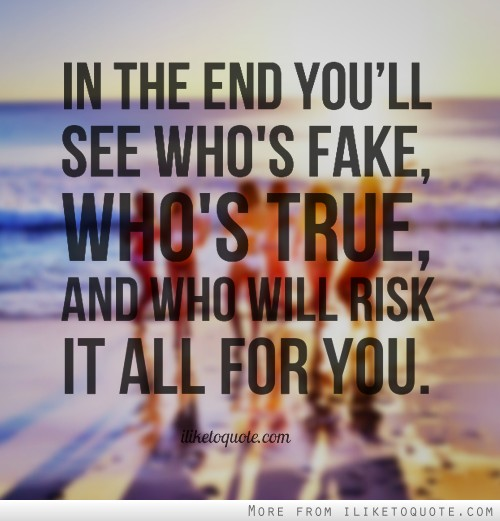 In the end you'll see who's fake, who's true, and who will risk it all for you.