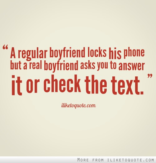 A regular boyfriend locks his phone but a real boyfriend asks you to answer it or check the text.