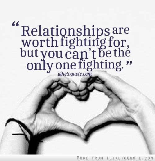 Relationships are worth fighting for, but you can�t be the only one fighting.