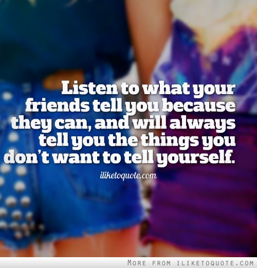 Listen to what your friends tell you because they can, and will always tell you the things you don't want to tell yourself.