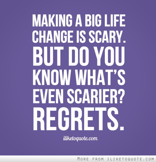 Making a big life change is scary. But do you know what�s even scarier? Regrets.