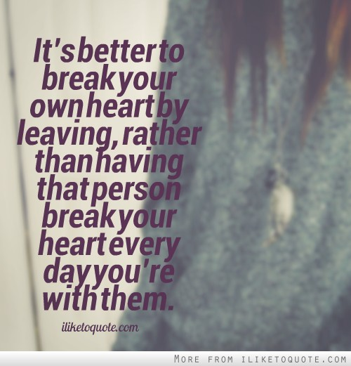 It�s better to break your own heart by leaving, rather than having that person break your heart every day you�re with them.