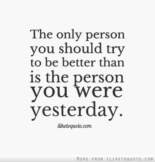 The only person you should try to be better than is the person you were yesterday.