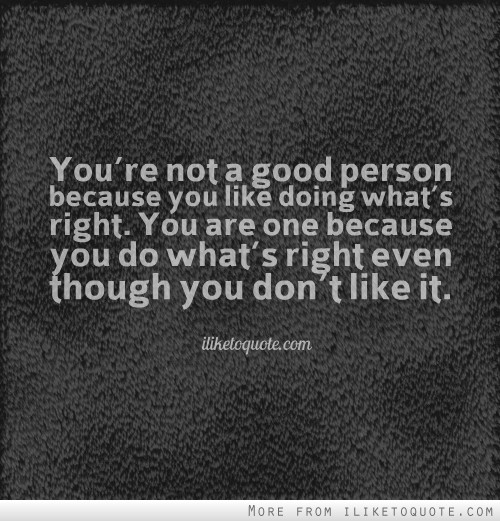 You're not a good person because you like doing what's right. You are one because you do what's right even though you don't like it.