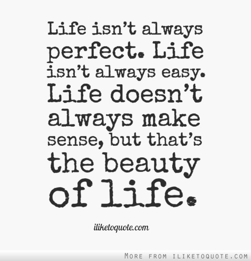 Life isn't always perfect. Life isn't always easy. Life doesn't always make sense, but that's the beauty of life.