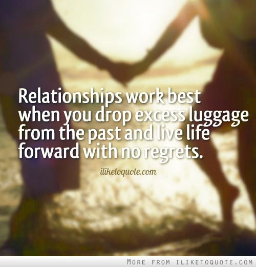 Relationships work best when you drop excess luggage from the past and live life forward with no regrets.
