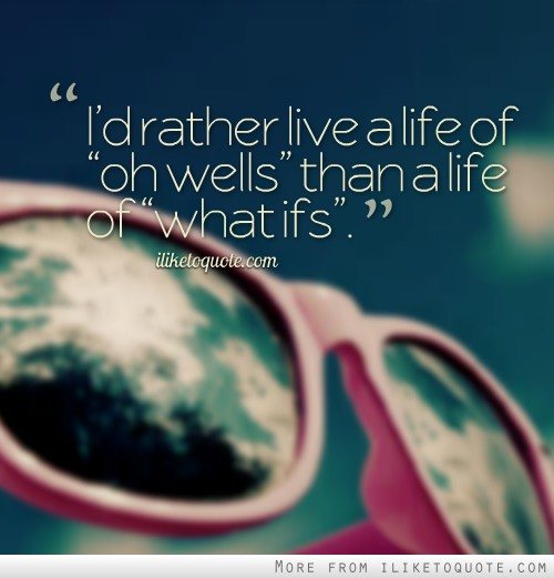 I'd rather live a life of 'oh wells' than a life of 'what ifs'.