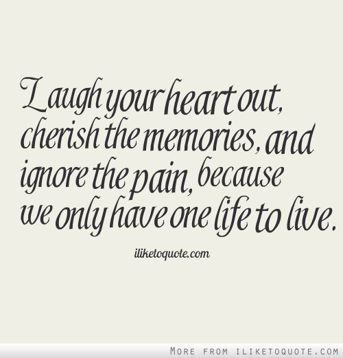 Laugh your heart out cherish the memories and ignore the pain laugh your heart out cherish the memories and ignore the pain because we only have one life to live altavistaventures Image collections