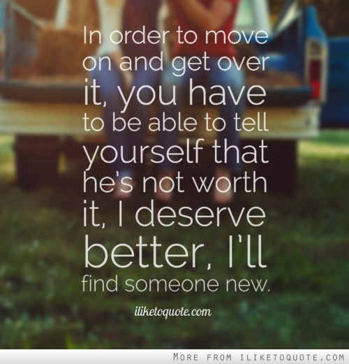 In order to move on and get over it, you have to be able to tell yourself that he's not worth it, I deserve better, I'll find someone new.