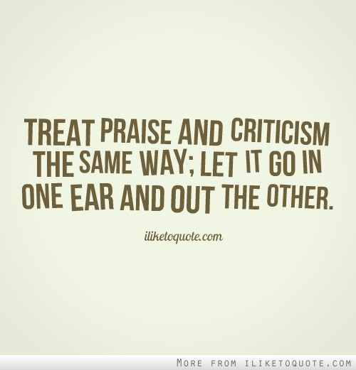 Treat praise and criticism the same way; let it go in one ear and out the other.