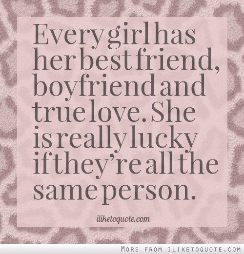 Every girl has her best friend, boyfriend and true love. She is really lucky if they're all the same person.