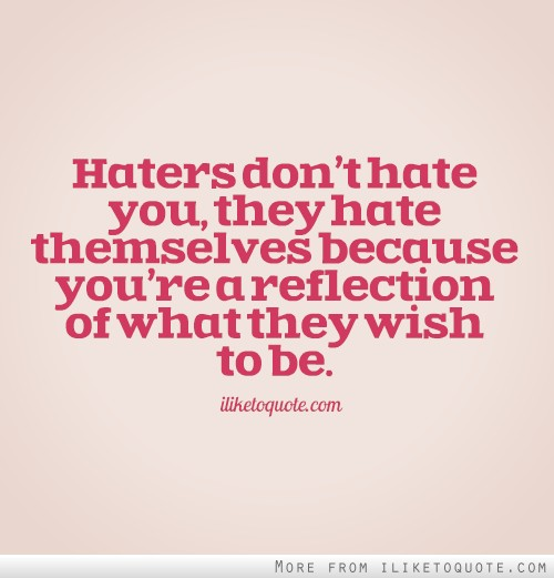 Haters don't hate you, they hate themselves because you're a reflection of what they wish to be.