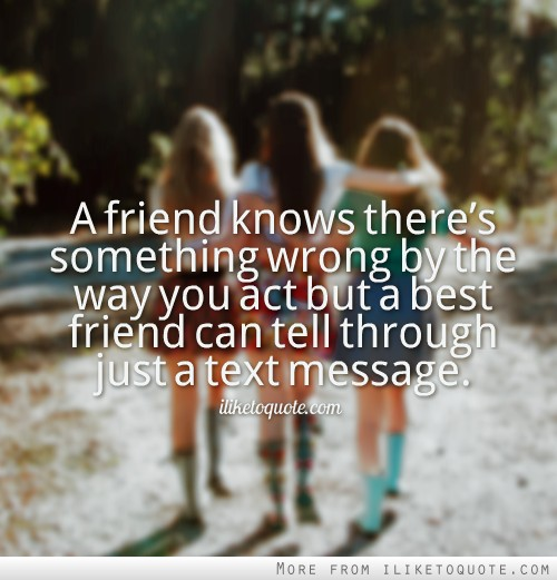 A friend knows there's something wrong by the way you act but a best friend can tell through just a text message.