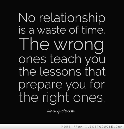 No relationship is a waste of time. The wrong ones teach you the lessons that prepare you for the right ones.
