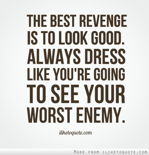 The best revenge is to look good. Always dress like you're going to see your worst enemy.