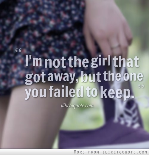 I'm not the girl that got away, but the one you failed to keep.
