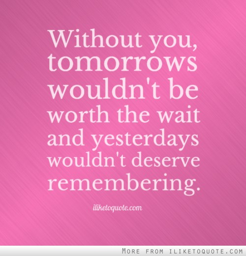 Without you, tomorrows wouldn't be worth the wait and yesterdays wouldn't deserve remembering.
