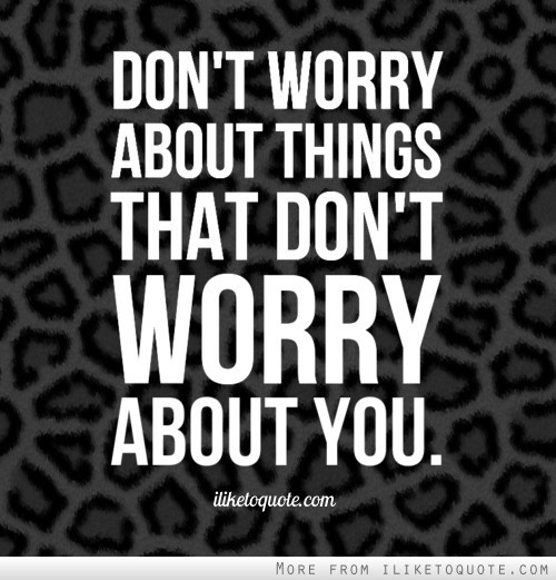 Don't worry about things that don't worry about you.