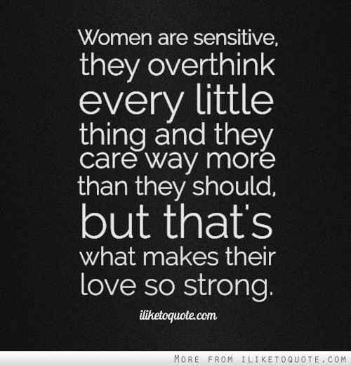 Women are sensitive, they over think every little thing and they care way more than they should, but that's what makes their love so strong.