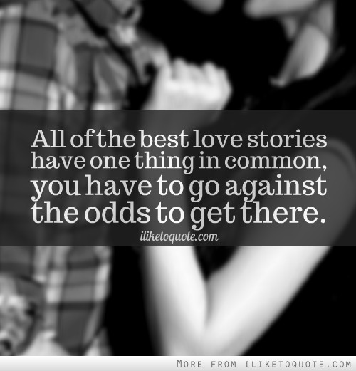 All of the best love stories have one thing in common, you have to go against the odds to get there.